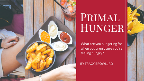 Primal Hunger – What are you hungering for when  you aren't sure you're feeling hungry?