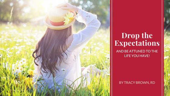 Drop the Expectations and be Attuned to the life you have!