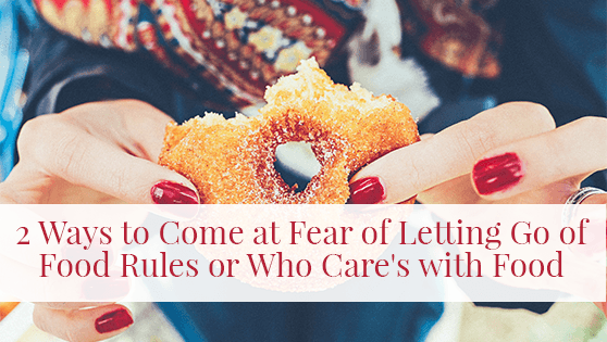 2 Ways to Come at Fear of Letting Go of Food Rules or Who Care's with Food