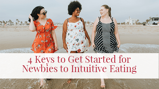4 Keys to Get Started for Newbies to Intuitive Eating
