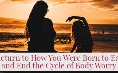 Return to How You Were Born to Eat and End the Cycle of Body Worry