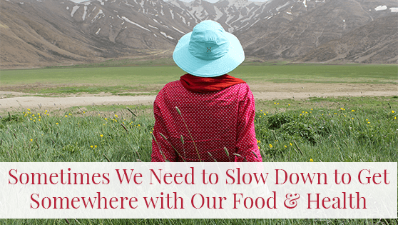 Sometimes We Need to Slow Down to Get Somewhere with Our Food and Health