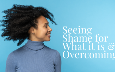Seeing Shame for What it is & Overcoming