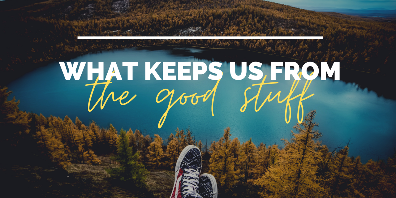 What Keeps us from 'the good stuff'?